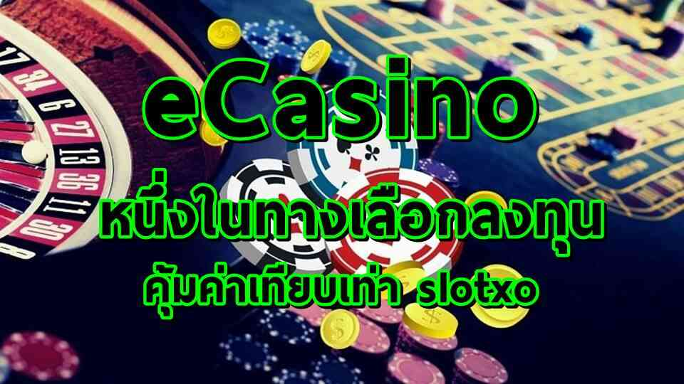 eCasino คืออะไร? สมัคร slotxo ลงทุนหาเงินแทน Slot Online ได้หรือไม่?